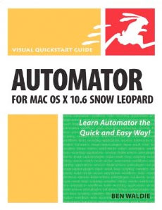 Automator for Mac OS X 10.6 Snow Leopard: Visual QuickStart Guide